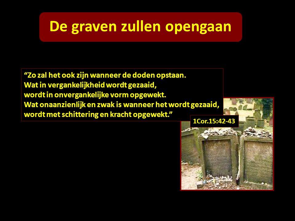 """De graven zullen opengaan """"Zo zal het ook zijn wanneer de doden opstaan. Wat in vergankelijkheid wordt gezaaid, wordt in onvergankelijke vorm opgewekt"""