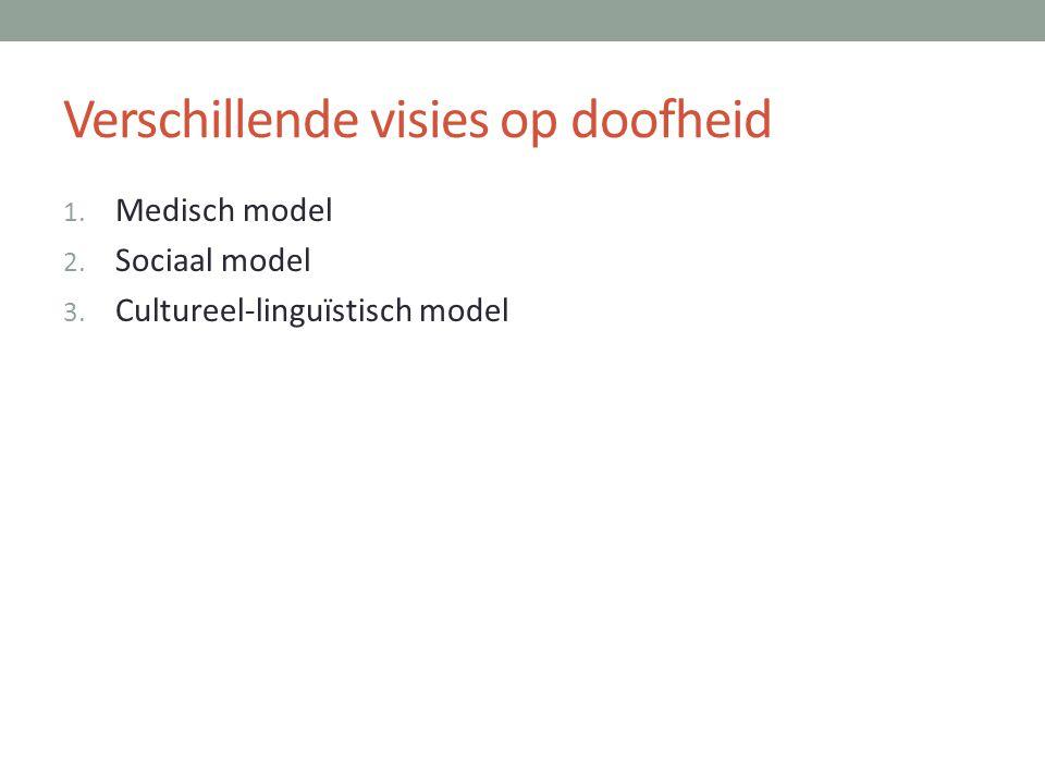 Verschillende visies op doofheid 1. Medisch model 2. Sociaal model 3. Cultureel-linguïstisch model