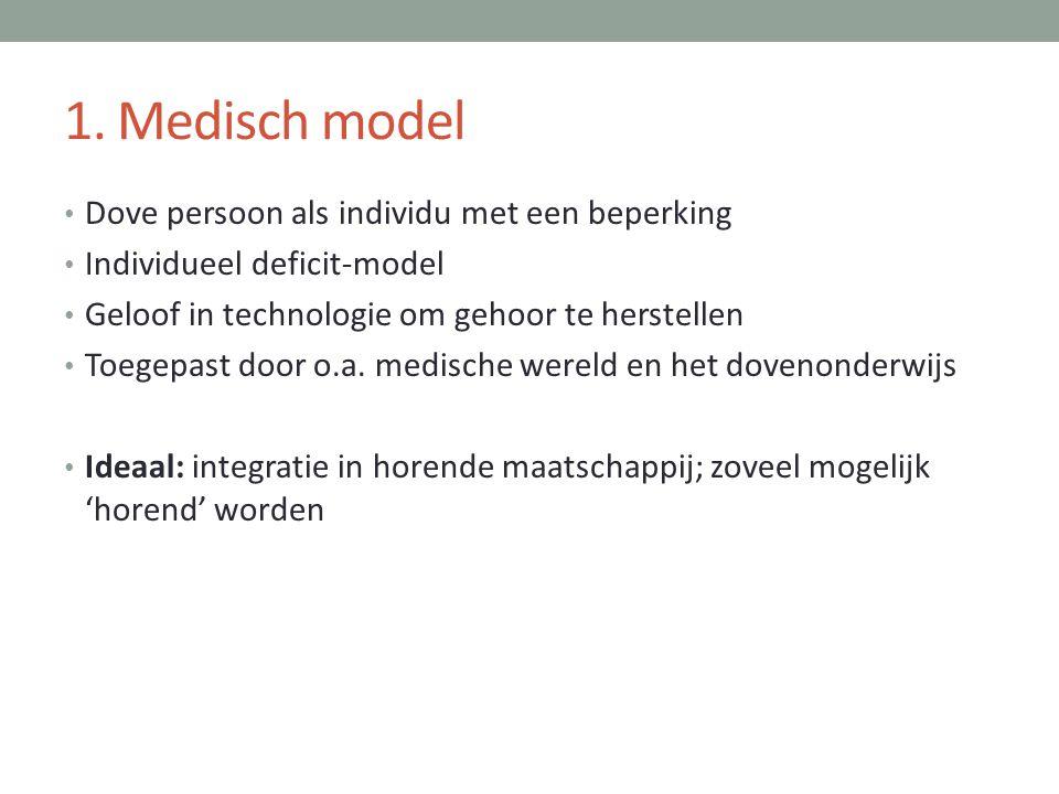 1. Medisch model • Dove persoon als individu met een beperking • Individueel deficit-model • Geloof in technologie om gehoor te herstellen • Toegepast