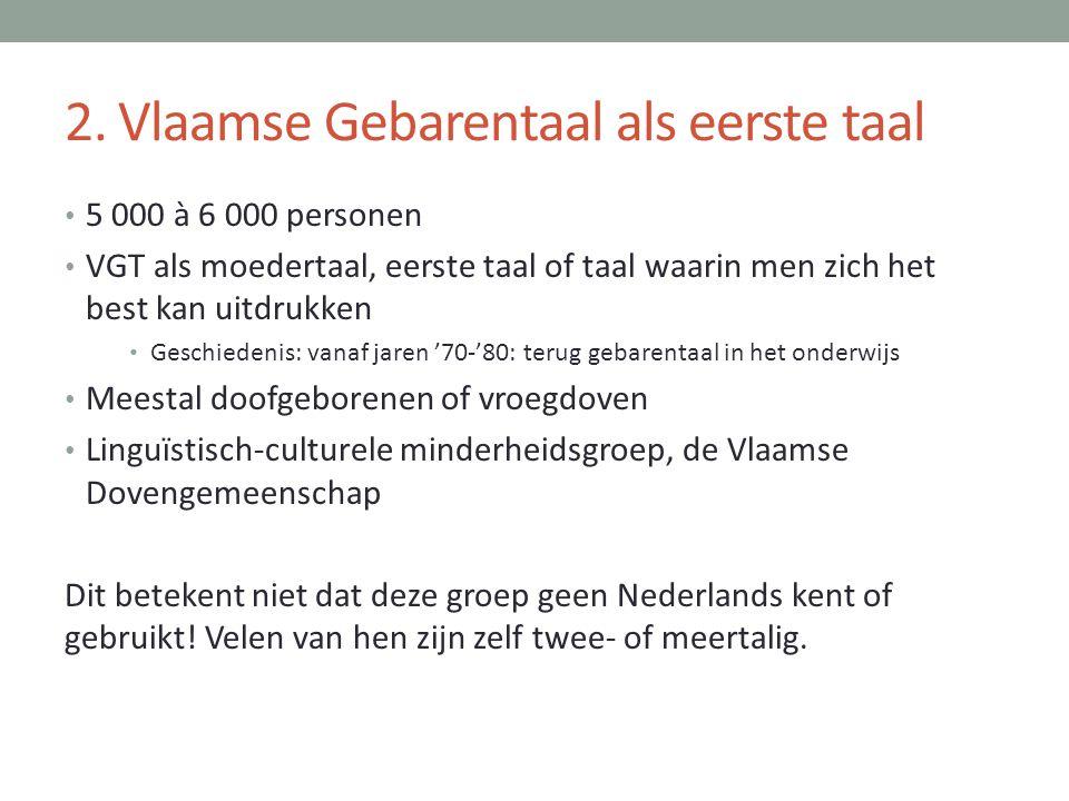 2. Vlaamse Gebarentaal als eerste taal • 5 000 à 6 000 personen • VGT als moedertaal, eerste taal of taal waarin men zich het best kan uitdrukken • Ge