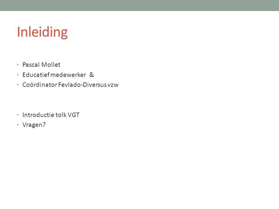 Inleiding • Pascal Mollet • Educatief medewerker & • Coördinator Fevlado-Diversus vzw • Introductie tolk VGT • Vragen?