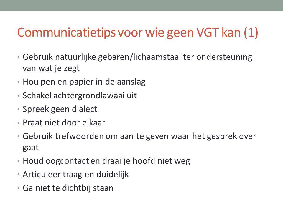 Communicatietips voor wie geen VGT kan (1) • Gebruik natuurlijke gebaren/lichaamstaal ter ondersteuning van wat je zegt • Hou pen en papier in de aans