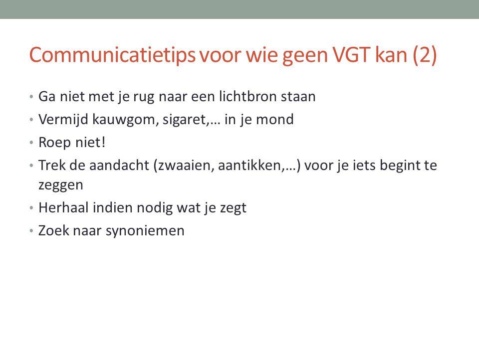 Communicatietips voor wie geen VGT kan (2) • Ga niet met je rug naar een lichtbron staan • Vermijd kauwgom, sigaret,… in je mond • Roep niet! • Trek d