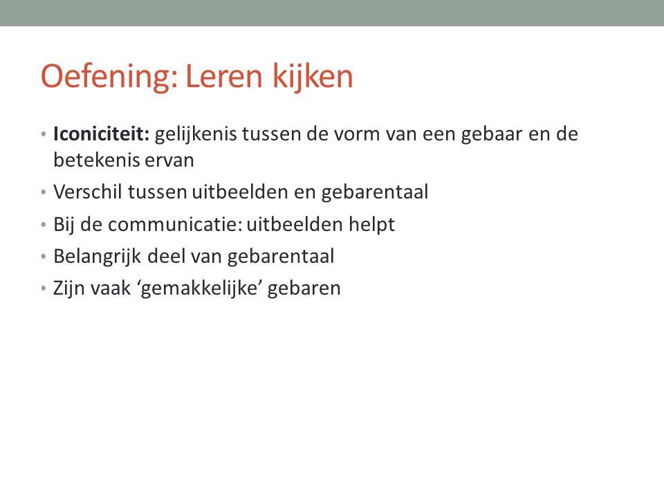 Oefening: Leren kijken • Iconiciteit: gelijkenis tussen de vorm van een gebaar en de betekenis ervan • Verschil tussen uitbeelden en gebarentaal • Bij
