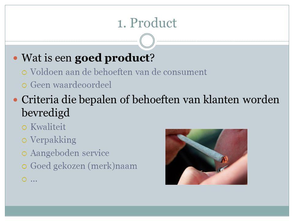 1. Product  Wat is een goed product?  Voldoen aan de behoeften van de consument  Geen waardeoordeel  Criteria die bepalen of behoeften van klanten