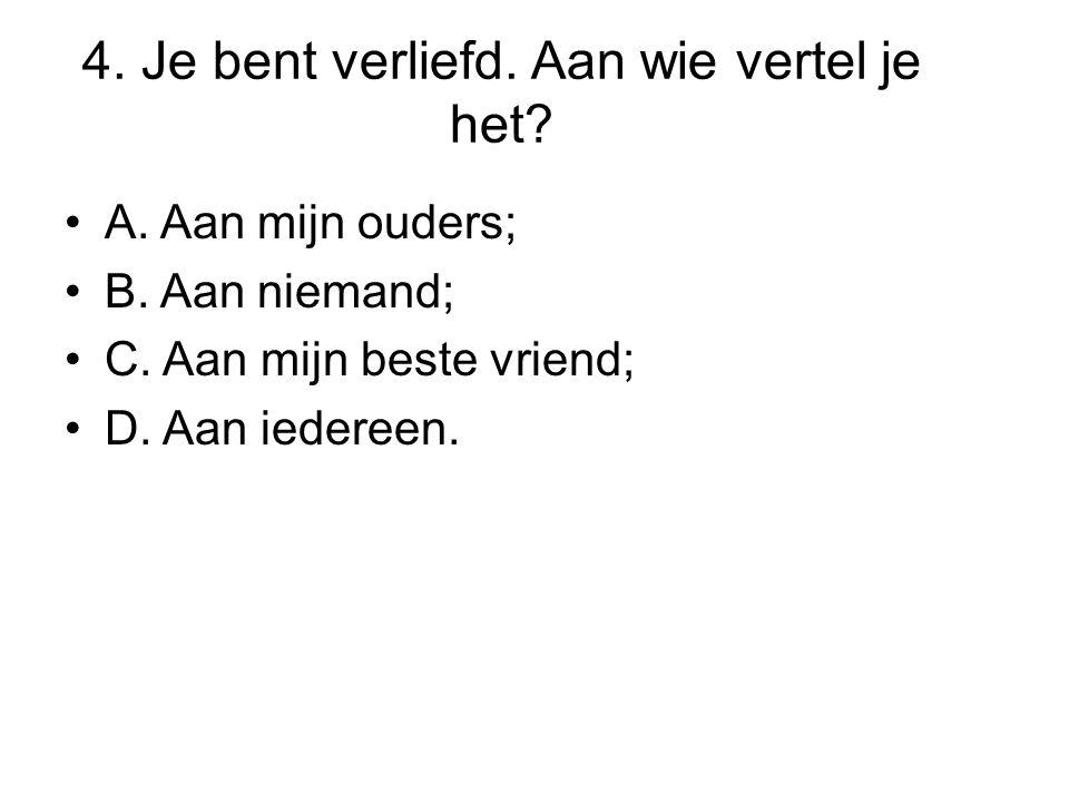 4. Je bent verliefd. Aan wie vertel je het? •A. Aan mijn ouders; •B. Aan niemand; •C. Aan mijn beste vriend; •D. Aan iedereen.