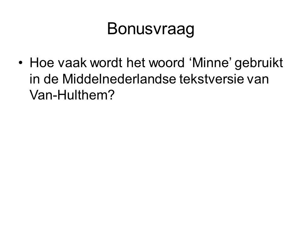 Bonusvraag •Hoe vaak wordt het woord 'Minne' gebruikt in de Middelnederlandse tekstversie van Van-Hulthem?