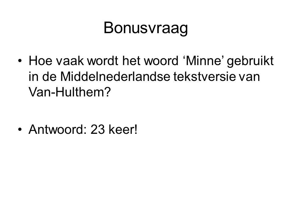 Bonusvraag •Hoe vaak wordt het woord 'Minne' gebruikt in de Middelnederlandse tekstversie van Van-Hulthem? •Antwoord: 23 keer!