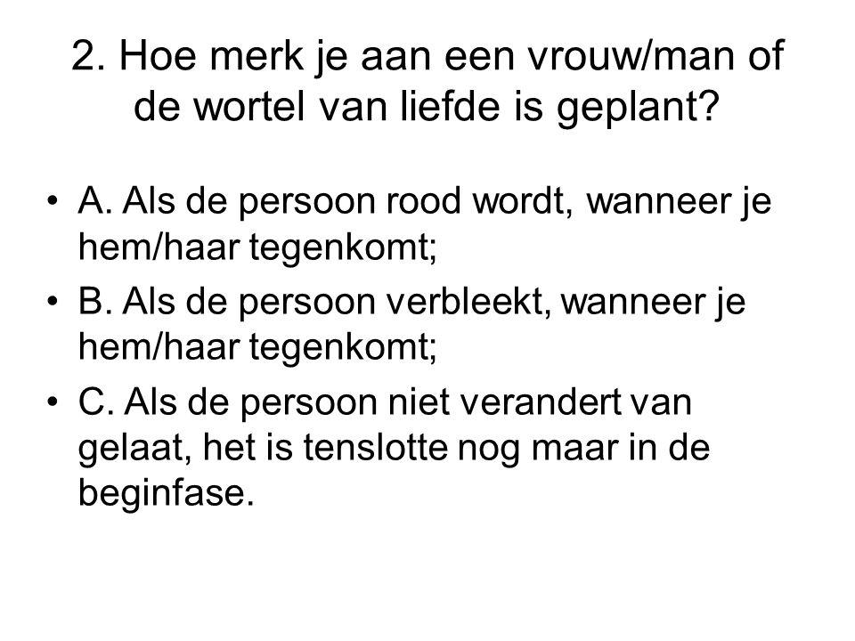 2. Hoe merk je aan een vrouw/man of de wortel van liefde is geplant? •A. Als de persoon rood wordt, wanneer je hem/haar tegenkomt; •B. Als de persoon