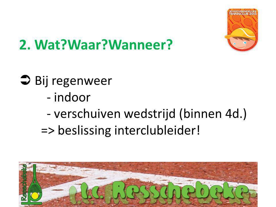 2. Wat?Waar?Wanneer?  Bij regenweer - indoor - verschuiven wedstrijd (binnen 4d.) => beslissing interclubleider!