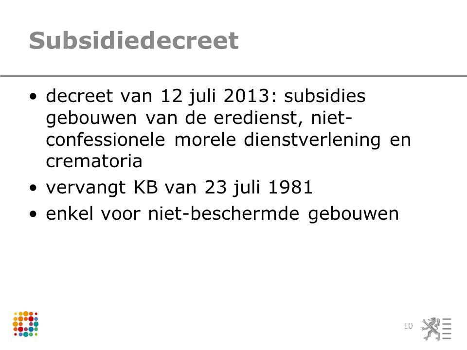 Subsidiedecreet •decreet van 12 juli 2013: subsidies gebouwen van de eredienst, niet- confessionele morele dienstverlening en crematoria •vervangt KB