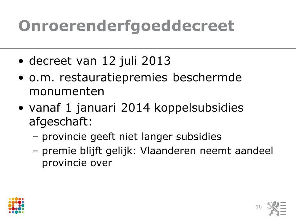 Onroerenderfgoeddecreet •decreet van 12 juli 2013 •o.m. restauratiepremies beschermde monumenten •vanaf 1 januari 2014 koppelsubsidies afgeschaft: –pr