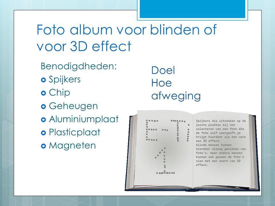 Foto album voor blinden of voor 3D effect Benodigdheden:  Spijkers  Chip  Geheugen  Aluminiumplaat  Plasticplaat  Magneten Doel Hoe afweging