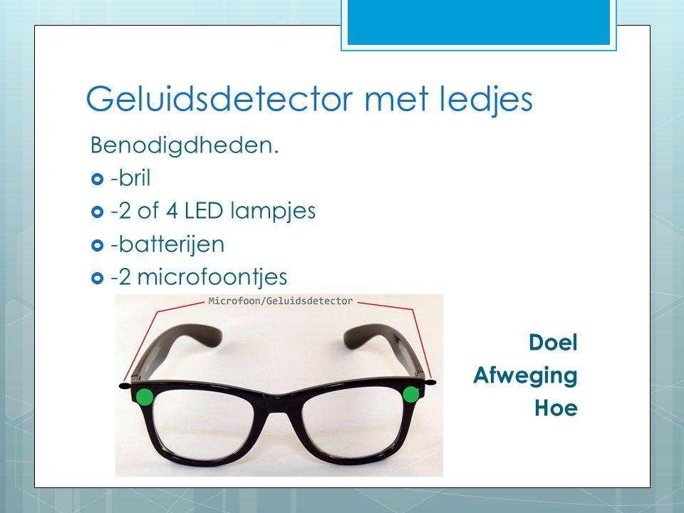 Geluidsdetector met ledjes Benodigdheden.  -bril  -2 of 4 LED lampjes  -batterijen  -2 microfoontjes Doel Afweging Hoe