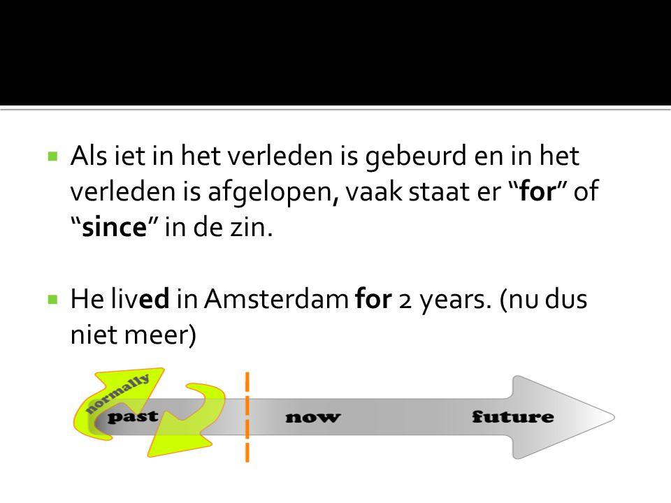 """ Als iet in het verleden is gebeurd en in het verleden is afgelopen, vaak staat er """"for"""" of """"since"""" in de zin.  He lived in Amsterdam for 2 years. ("""