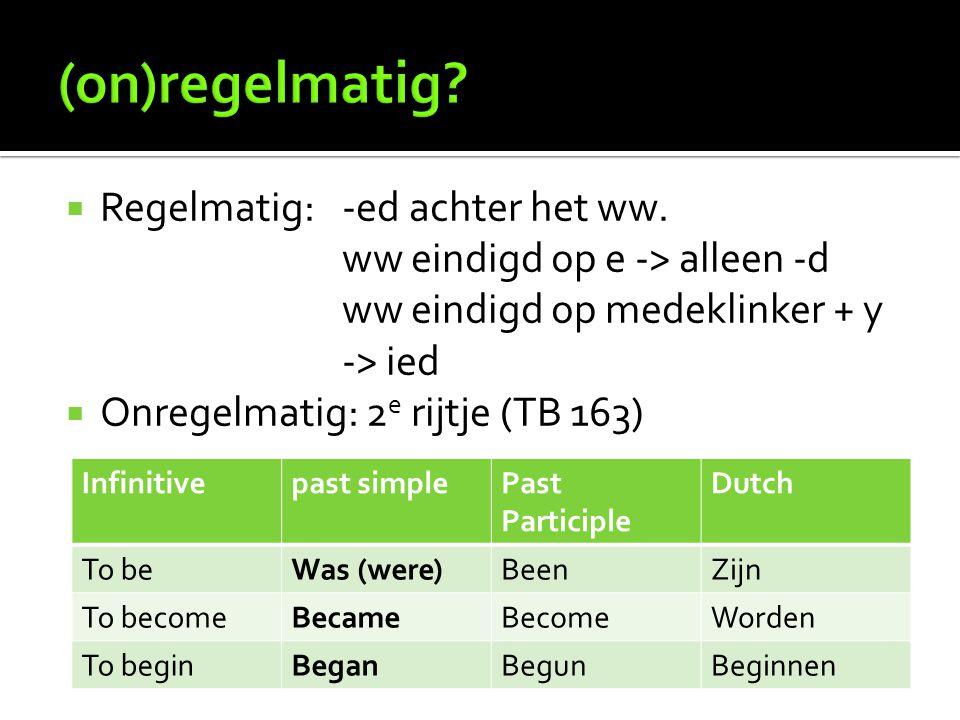  Regelmatig: -ed achter het ww. ww eindigd op e -> alleen -d ww eindigd op medeklinker + y -> ied  Onregelmatig: 2 e rijtje (TB 163) Infinitivepast