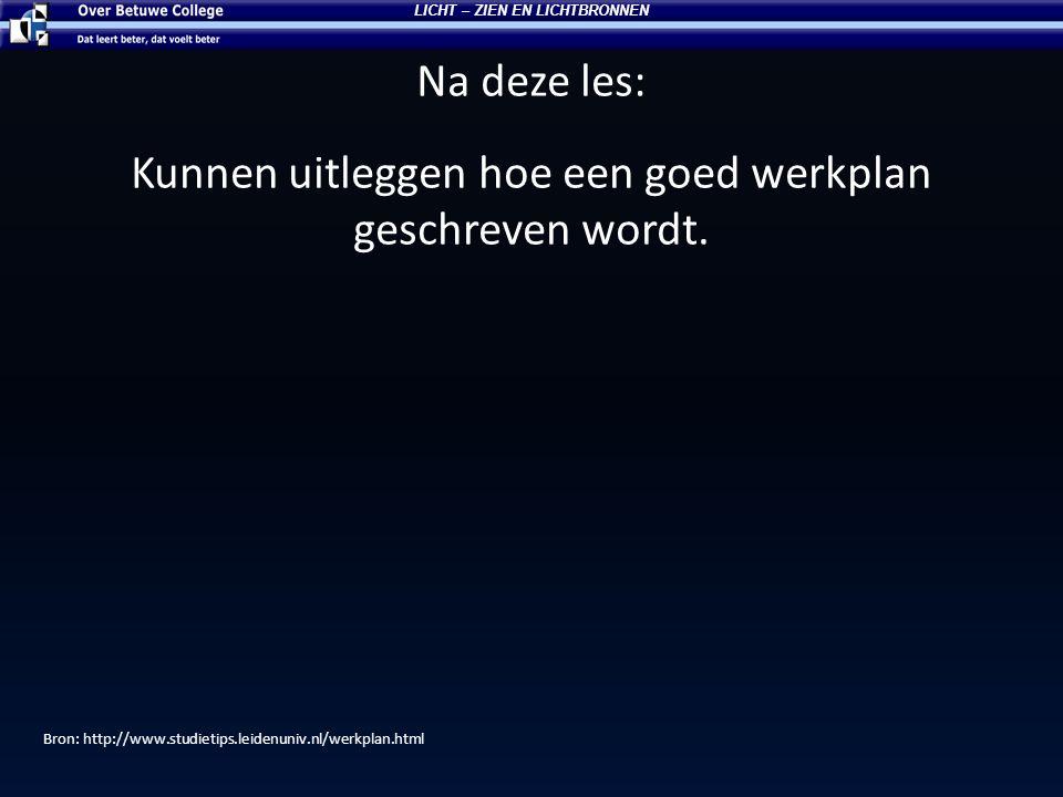 Na deze les: Kunnen uitleggen hoe een goed werkplan geschreven wordt. LICHT – ZIEN EN LICHTBRONNEN Bron: http://www.studietips.leidenuniv.nl/werkplan.