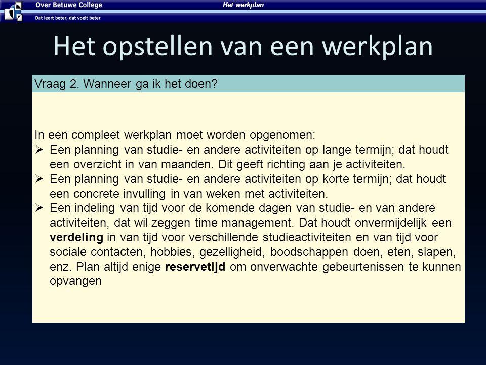 Het werkplan Het opstellen van een werkplan Vraag 2. Wanneer ga ik het doen? In een compleet werkplan moet worden opgenomen:  Een planning van studie