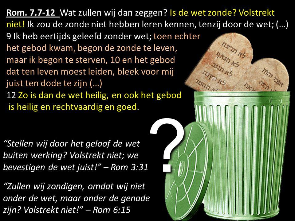 Rom. 7.7-12 Wat zullen wij dan zeggen? Is de wet zonde? Volstrekt niet! Ik zou de zonde niet hebben leren kennen, tenzij door de wet; (…) 9 Ik heb eer