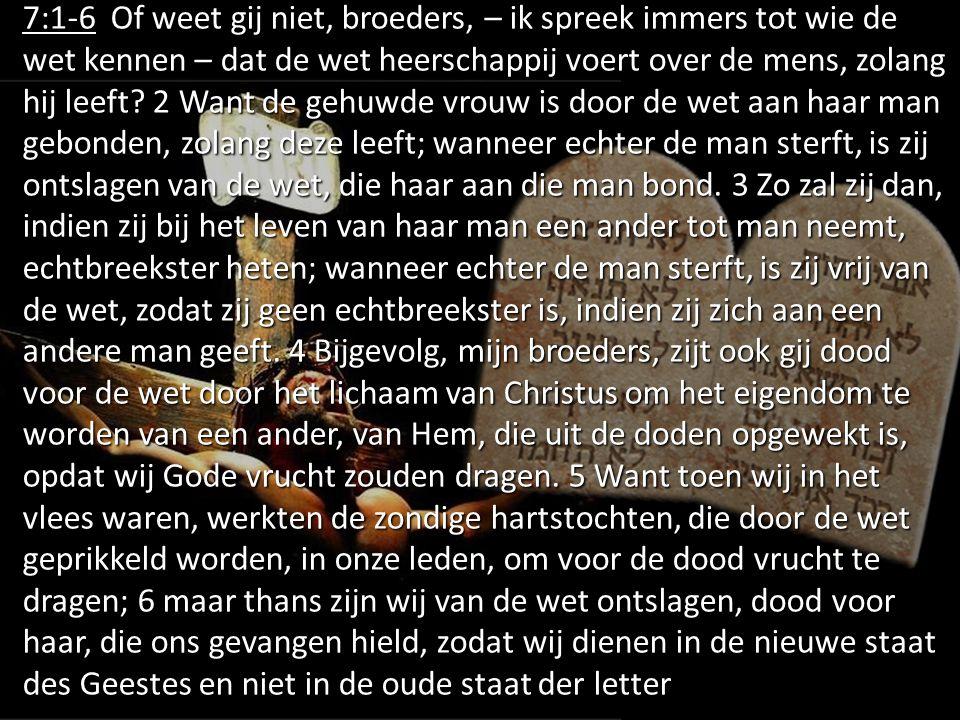 7:1-6 Of weet gij niet, broeders, – ik spreek immers tot wie de wet kennen – dat de wet heerschappij voert over de mens, zolang hij leeft? 2 Want de g
