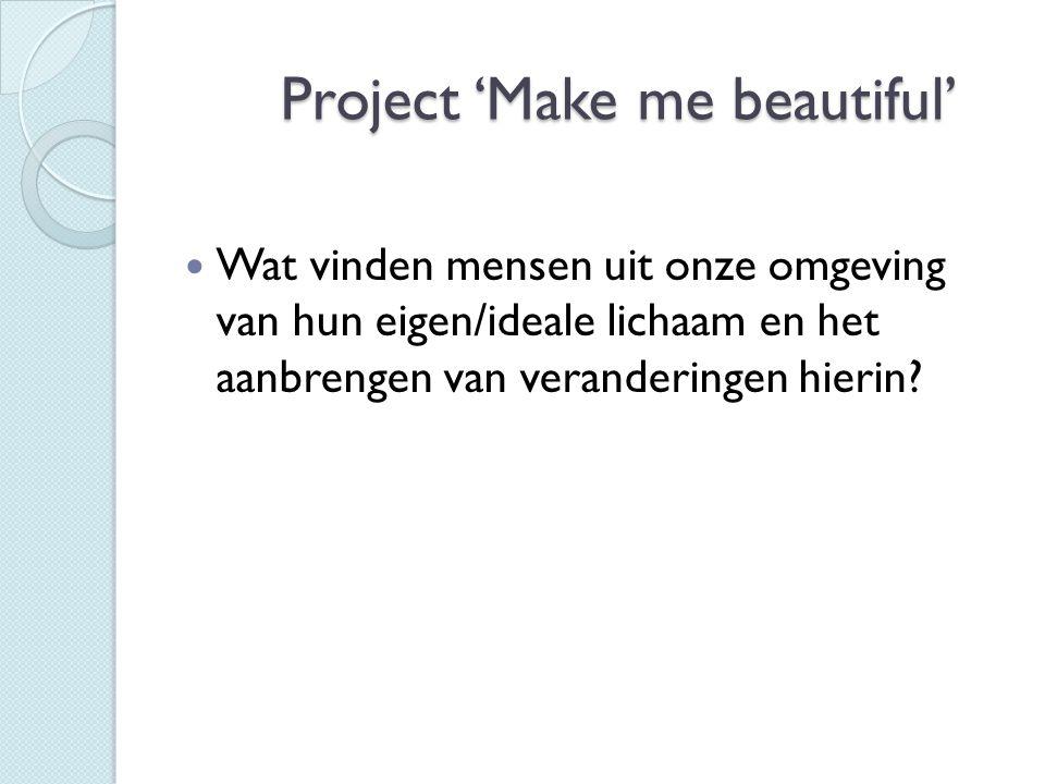Project 'Make me beautiful' Project 'Make me beautiful'  Wat vinden mensen uit onze omgeving van hun eigen/ideale lichaam en het aanbrengen van veran