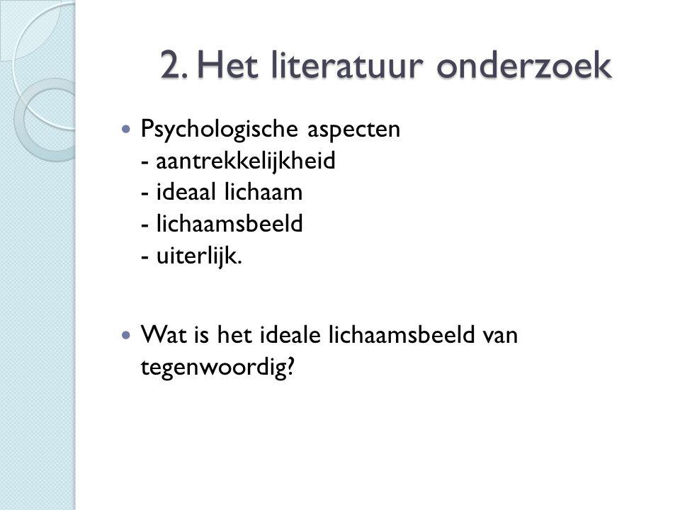 2. Het literatuur onderzoek  Psychologische aspecten - aantrekkelijkheid - ideaal lichaam - lichaamsbeeld - uiterlijk.  Wat is het ideale lichaamsbe