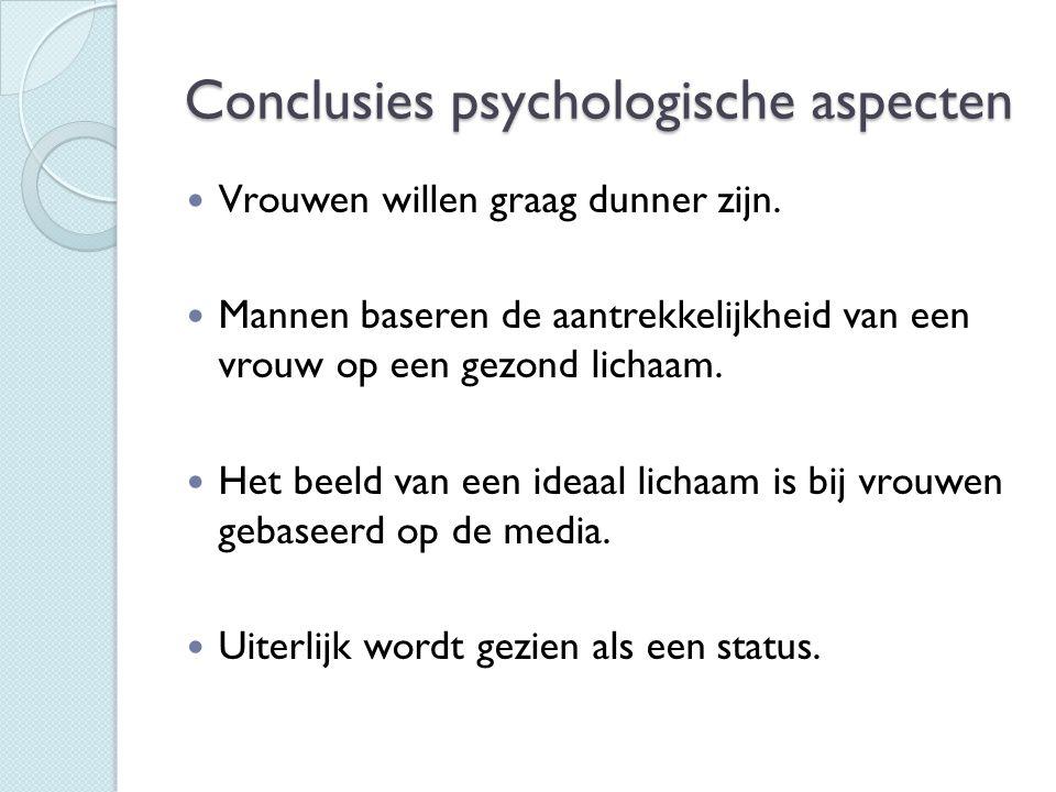 Conclusies psychologische aspecten  Vrouwen willen graag dunner zijn.  Mannen baseren de aantrekkelijkheid van een vrouw op een gezond lichaam.  He