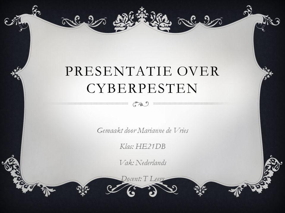 PRESENTATIE OVER CYBERPESTEN Gemaakt door Marianne de Vries Klas: HE21DB Vak: Nederlands Docent: T Leers