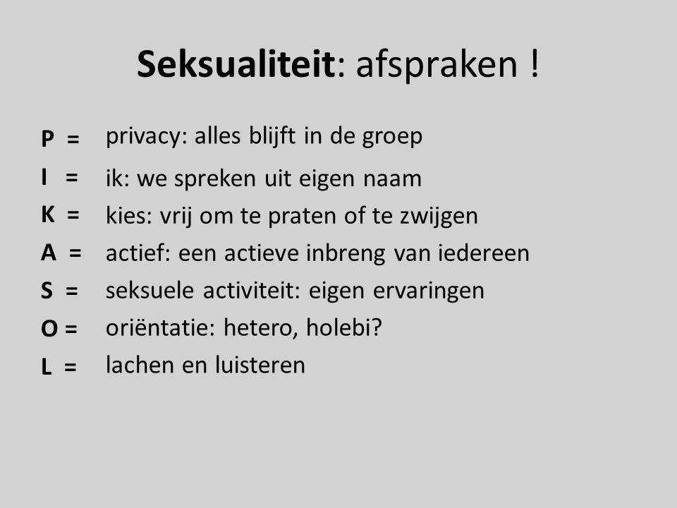 Seksualiteit: afspraken ! P = I = K = A = S = O = L = privacy: alles blijft in de groep ik: we spreken uit eigen naam kies: vrij om te praten of te zw