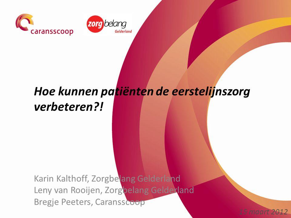 Hoe kunnen patiënten de eerstelijnszorg verbeteren?! Karin Kalthoff, Zorgbelang Gelderland Leny van Rooijen, Zorgbelang Gelderland Bregje Peeters, Car
