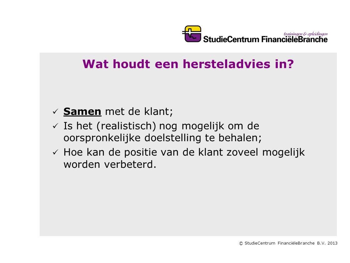 © StudieCentrum FinanciëleBranche B.V. 2013 Wat houdt een hersteladvies in?   Samen met de klant;   Is het (realistisch) nog mogelijk om de oorspr