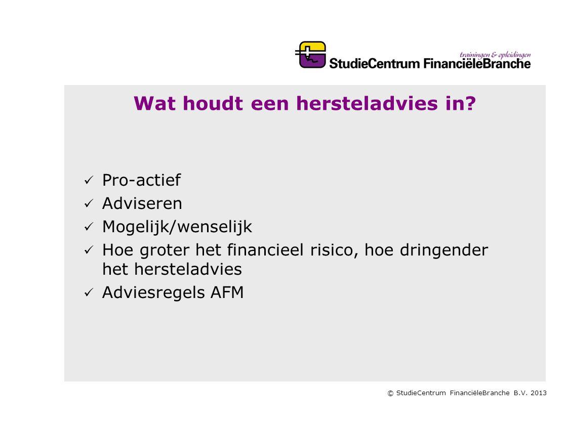 © StudieCentrum FinanciëleBranche B.V. 2013 Wat houdt een hersteladvies in?   Pro-actief   Adviseren   Mogelijk/wenselijk   Hoe groter het fin