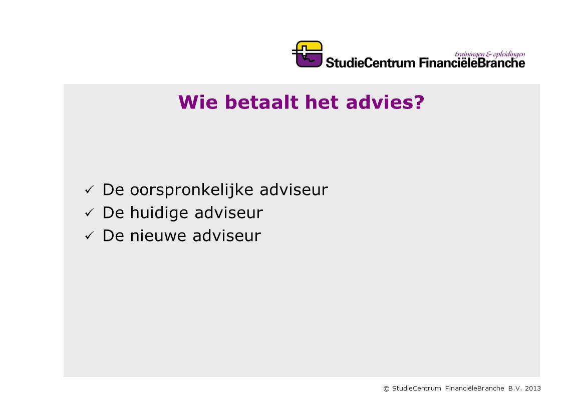 © StudieCentrum FinanciëleBranche B.V. 2013 Wie betaalt het advies?   De oorspronkelijke adviseur   De huidige adviseur   De nieuwe adviseur