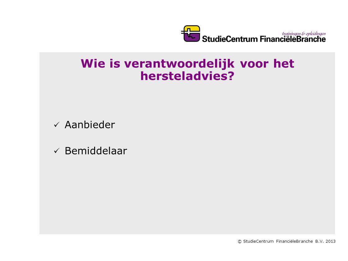 © StudieCentrum FinanciëleBranche B.V. 2013 Wie is verantwoordelijk voor het hersteladvies?   Aanbieder   Bemiddelaar