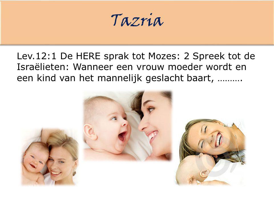 Lev.12:1 De HERE sprak tot Mozes: 2 Spreek tot de Israëlieten: Wanneer een vrouw moeder wordt en een kind van het mannelijk geslacht baart, ……….