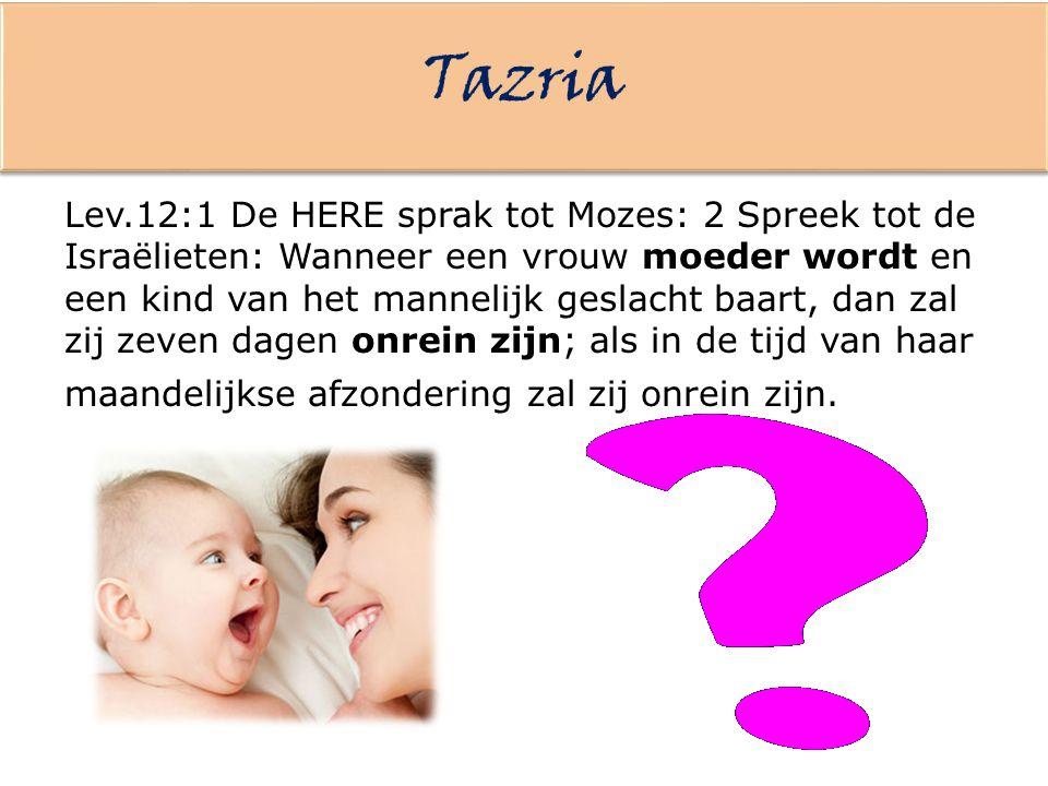 Lev.12:1 De HERE sprak tot Mozes: 2 Spreek tot de Israëlieten: Wanneer een vrouw moeder wordt en een kind van het mannelijk geslacht baart, dan zal zi