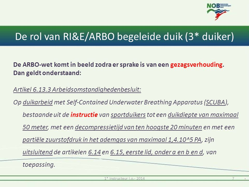 De rol van RI&E/ARBO begeleide duik (3* duiker) Uit Arbo voor duik-instructeurs: 'Zodra een vereniging of persoon (bijvoorbeeld een sportduikinstructeur of andere beroepsduiker) opdracht geeft tot het verzorgen van een instructie en deze opdracht ook wordt uitgevoerd, ontstaat er een gezagsverhouding.' 81* Instructeur i.o.- 2014 Stelling: de ARBO-wet is niet van toepassing op een begeleide duik door een 3* duiker Een 3*-duiker heeft GEEN bevoegdheid tot het geven van sportduikinstructie!