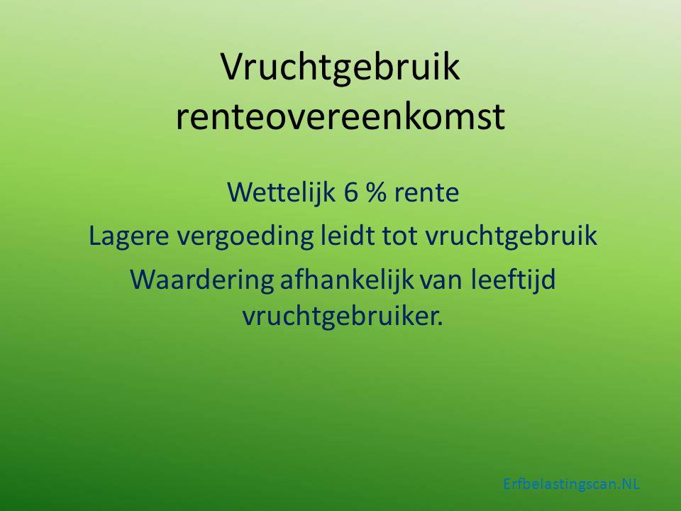 Vruchtgebruik renteovereenkomst Wettelijk 6 % rente Lagere vergoeding leidt tot vruchtgebruik Waardering afhankelijk van leeftijd vruchtgebruiker. Erf