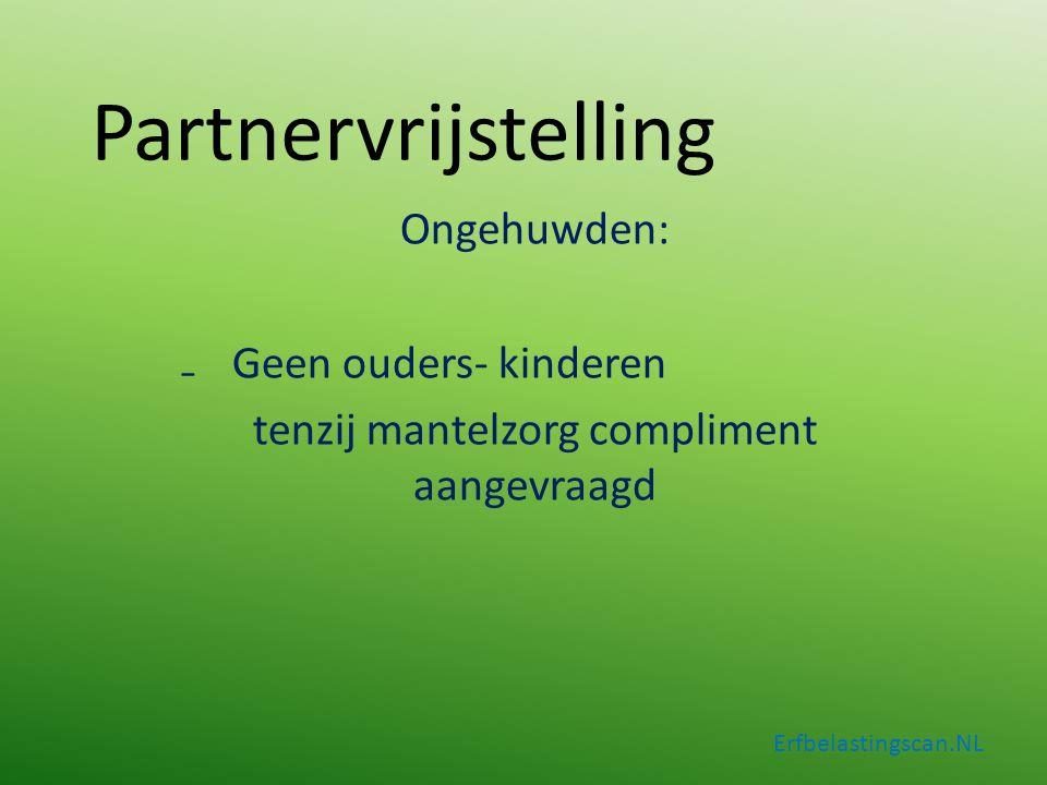 Partnervrijstelling Ongehuwden: ₋Geen ouders- kinderen tenzij mantelzorg compliment aangevraagd Erfbelastingscan.NL