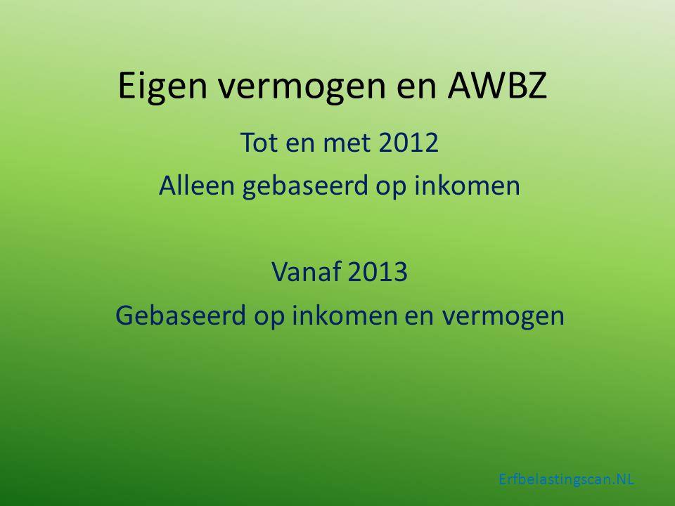 Erfbelastingscan.NL Tot en met 2012 Alleen gebaseerd op inkomen Vanaf 2013 Gebaseerd op inkomen en vermogen Eigen vermogen en AWBZ