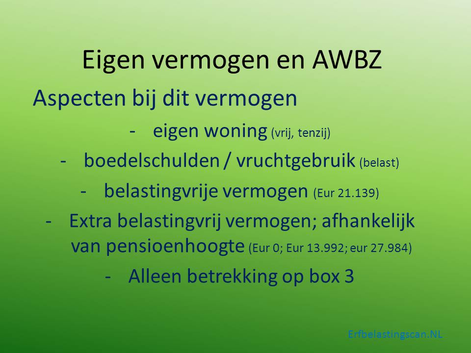 Erfbelastingscan.NL Aspecten bij dit vermogen -eigen woning (vrij, tenzij) -boedelschulden / vruchtgebruik (belast) -belastingvrije vermogen (Eur 21.1