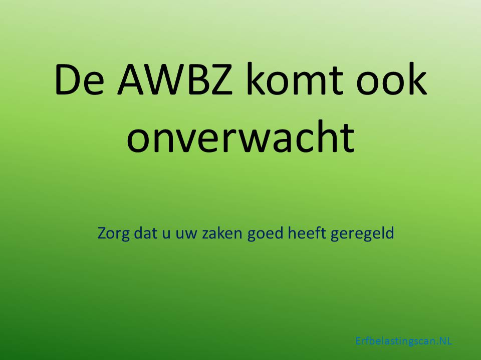 De AWBZ komt ook onverwacht Zorg dat u uw zaken goed heeft geregeld Erfbelastingscan.NL