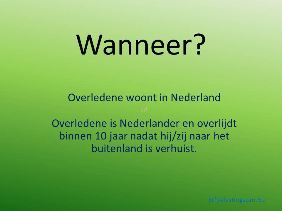 Wanneer? Overledene woont in Nederland of Overledene is Nederlander en overlijdt binnen 10 jaar nadat hij/zij naar het buitenland is verhuist. Erfbela