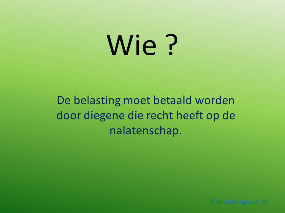 Wie ? De belasting moet betaald worden door diegene die recht heeft op de nalatenschap. Erfbelastingscan.NL