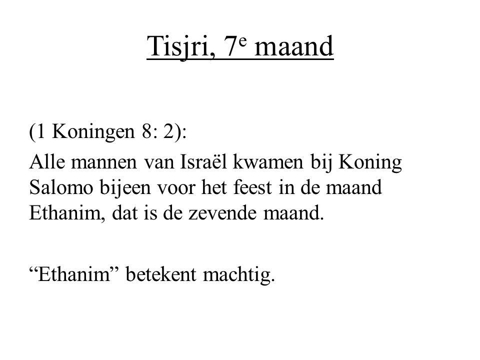 Tisjri, 7 e maand (1 Koningen 8: 2): Alle mannen van Israël kwamen bij Koning Salomo bijeen voor het feest in de maand Ethanim, dat is de zevende maan
