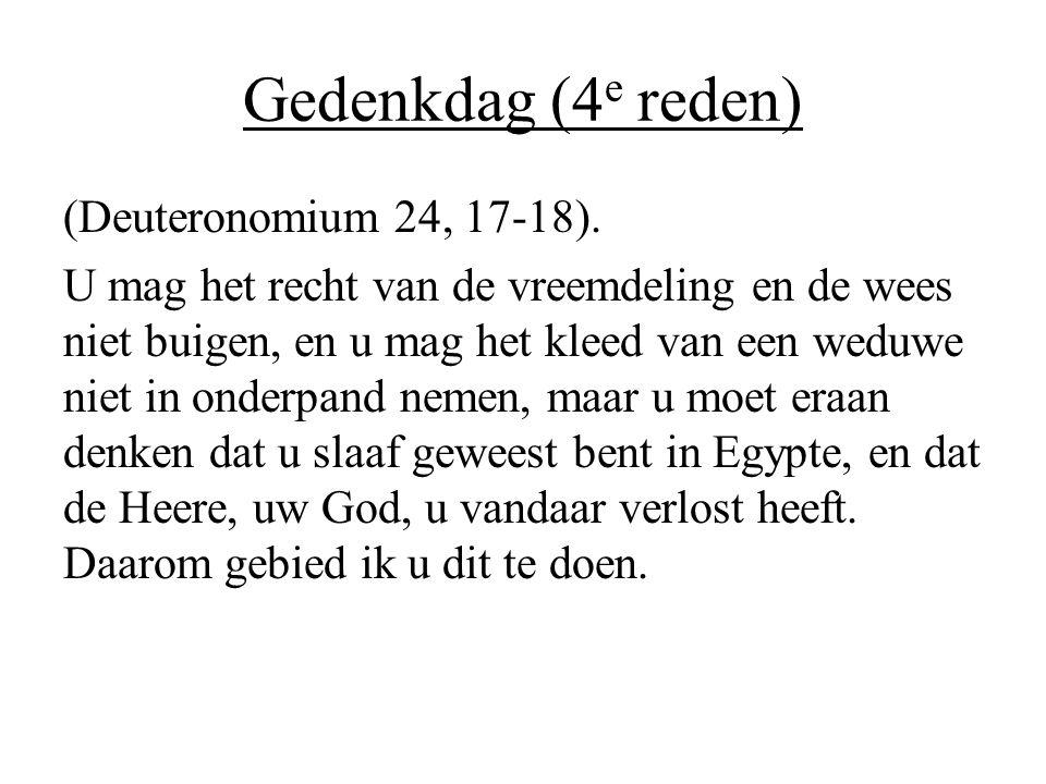 Gedenkdag (4 e reden) (Deuteronomium 24, 17-18). U mag het recht van de vreemdeling en de wees niet buigen, en u mag het kleed van een weduwe niet in