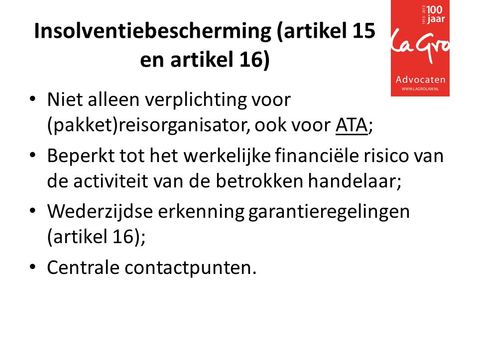 Insolventiebescherming (artikel 15 en artikel 16) • Niet alleen verplichting voor (pakket)reisorganisator, ook voor ATA; • Beperkt tot het werkelijke financiële risico van de activiteit van de betrokken handelaar; • Wederzijdse erkenning garantieregelingen (artikel 16); • Centrale contactpunten.
