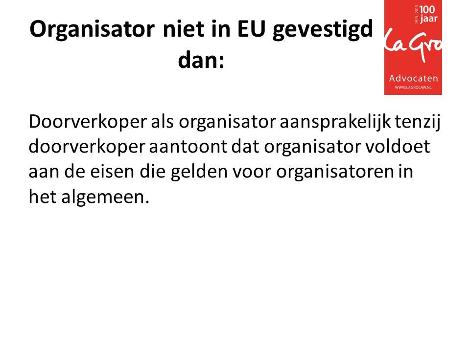 Organisator niet in EU gevestigd dan: Doorverkoper als organisator aansprakelijk tenzij doorverkoper aantoont dat organisator voldoet aan de eisen die gelden voor organisatoren in het algemeen.