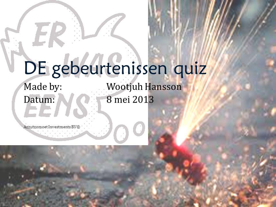 DE gebeurtenissen quiz Made by: Wootjuh Hansson Datum:8 mei 2013 Azzutzomoet Investments BV©