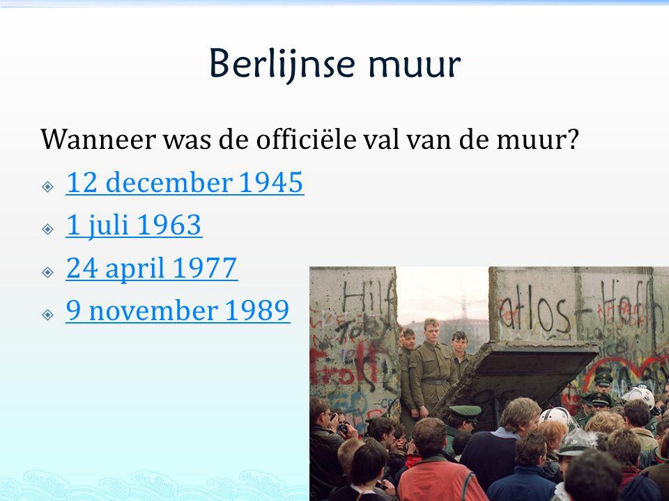 Berlijnse muur Wanneer was de officiële val van de muur?  12 december 1945 12 december 1945  1 juli 1963 1 juli 1963  24 april 1977 24 april 1977 